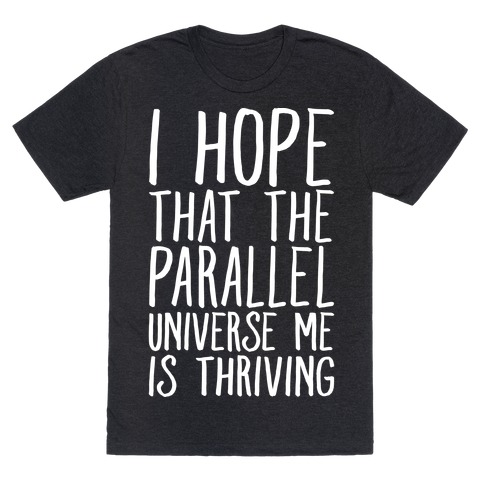 I Hope That The Parallel Universe Me Is Thriving White Print T-Shirt