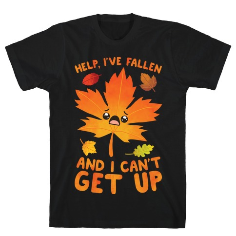 Help, I've Fallen And I Can't Get Up! T-Shirt