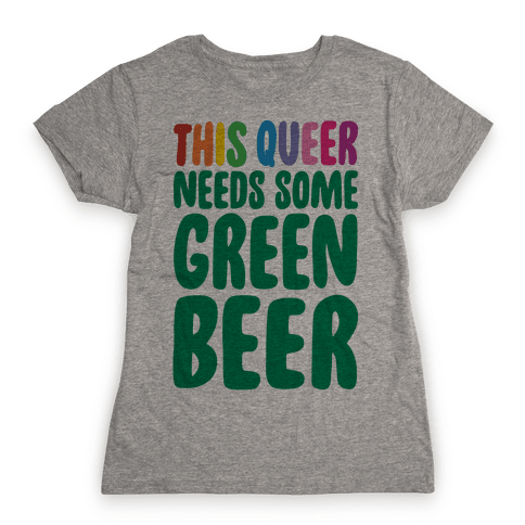 This Queer Needs Some Green Beer  Womens T-Shirt