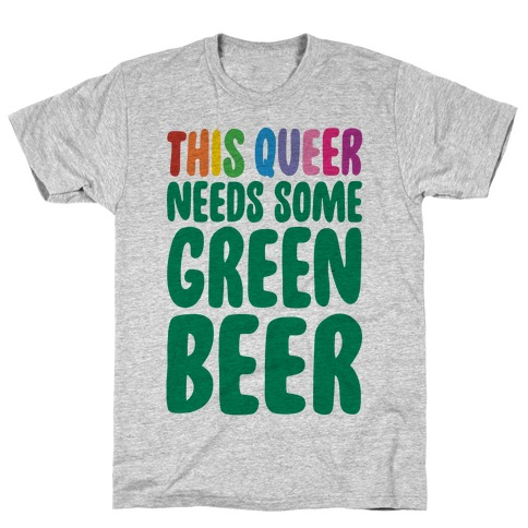 This Queer Needs Some Green Beer  T-Shirt