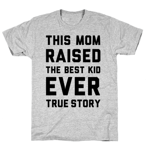 This Mom Raised The Best Kid Ever True Story Mens T-Shirt