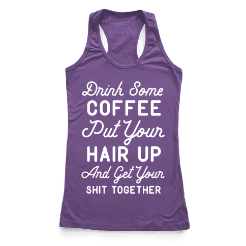 Drink Some Coffee Put Your Hair Up Racerback Tank Top