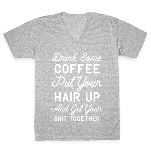 Drink Some Coffee Put Your Hair Up V-Neck Tee Shirt