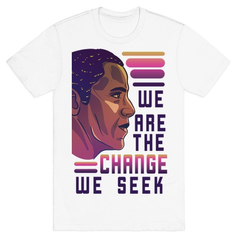 We Are The Change We Seek T-Shirt