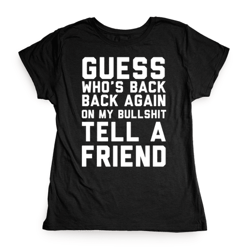 Guess Who's Back Back Again On My Bullshit Tell A Friend Womens T-Shirt
