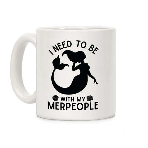 I Need To Be With My Merpeople Coffee Mug