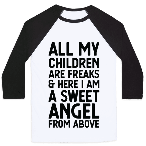 All My Children are Freaks and Here I Am a Sweet Angel From Above Baseball Tee
