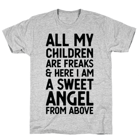 All My Children are Freaks and Here I Am a Sweet Angel From Above Mens T-Shirt