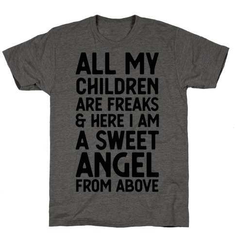 All My Children are Freaks and Here I Am a Sweet Angel From Above T-Shirt