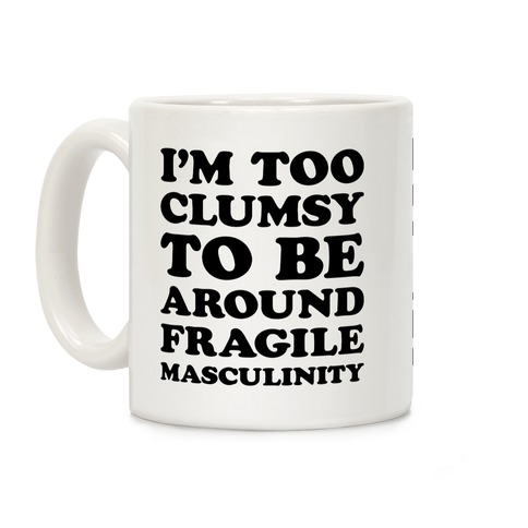 I'm Too Clumsy To Be Around Fragile Masculinity Coffee Mug