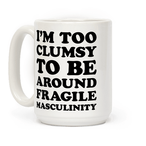 Im Too Clumsy To Be Around Fragile Masculinity