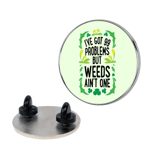 I've Got 99 Problems But Weeds Ain't One Pin
