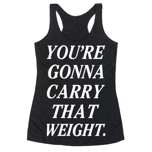 You're Gonna Carry That Weight Racerback Tank Top