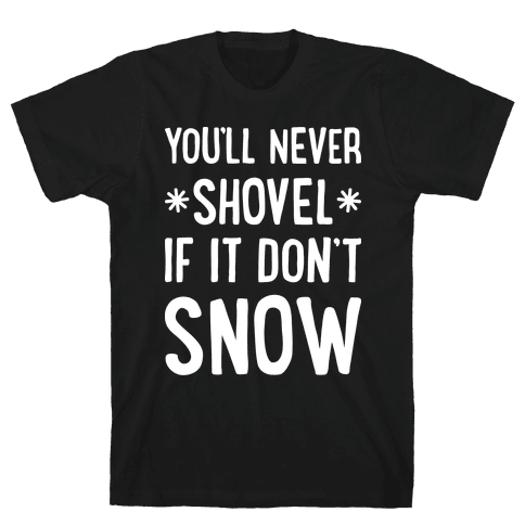 You'll Never Shovel If It Don't Snow Mens T-Shirt
