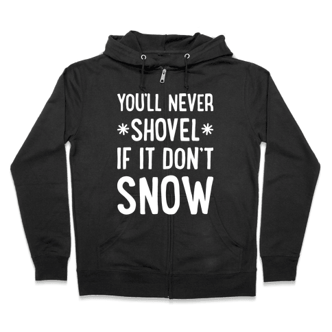 You'll Never Shovel If It Don't Snow Zip Hoodie