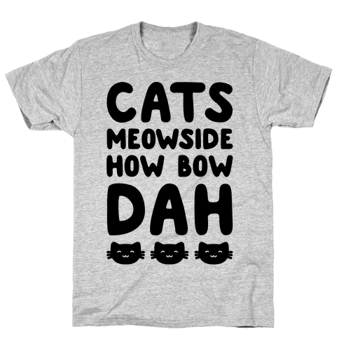Cats Meowside How Bow Dah Parody Mens T-Shirt