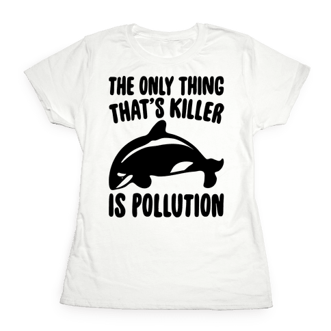 The Only Thing That's Killer Is Pollution Womens T-Shirt