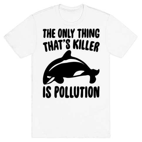 The Only Thing That's Killer Is Pollution Mens T-Shirt