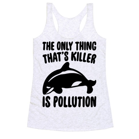 The Only Thing That's Killer Is Pollution Racerback Tank Top