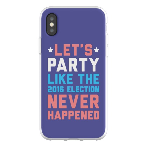 Let's Party Like The 2016 Election Never Happened Phone Flexi-Case
