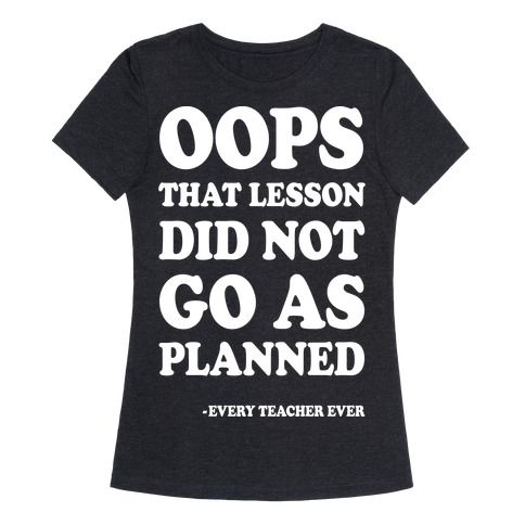 Oops That Lesson Did Not Go As Planned Every Teacher Ever Womens T-Shirt