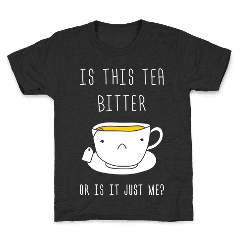 Is This Tea Bitter Or Is It Just Me? Kids T-Shirt