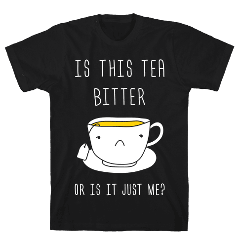 Is This Tea Bitter Or Is It Just Me? Mens T-Shirt