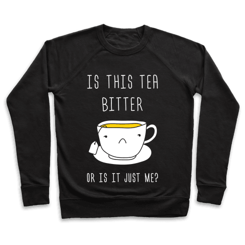 Is This Tea Bitter Or Is It Just Me? Pullover