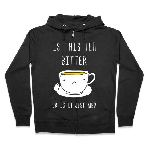 Is This Tea Bitter Or Is It Just Me? Zip Hoodie