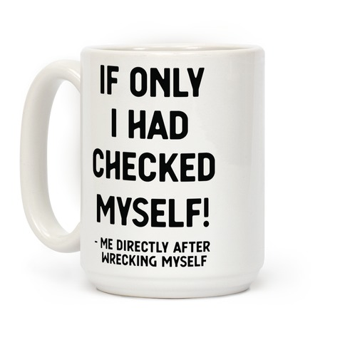 If Only I Had Checked Myself Me Directly After Wrecking Myself Coffee Mug
