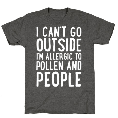 I Can't Go Outside I'm Allergic To Pollen and People White Print T-Shirt