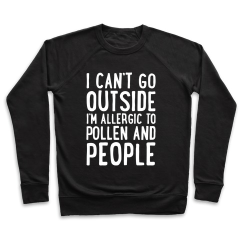 I Can't Go Outside I'm Allergic To Pollen and People White Print Pullover
