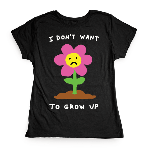 I Don't Want To Grow Up Flower Womens T-Shirt