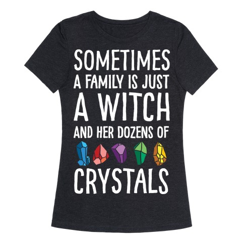 Sometimes A Family Is Just A Witch And Her Dozens Of Crystals Womens T-Shirt