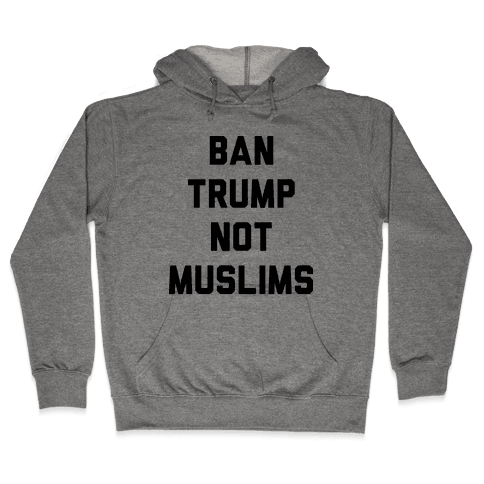 Ban Trump Not Muslims Hooded Sweatshirt