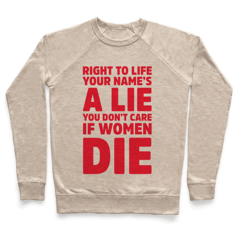 Right To Life Your Name's A Lie You Don't Care If Women Die Pullover
