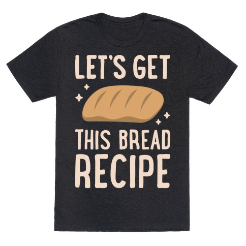 Let's Get This Bread Recipe T-Shirt