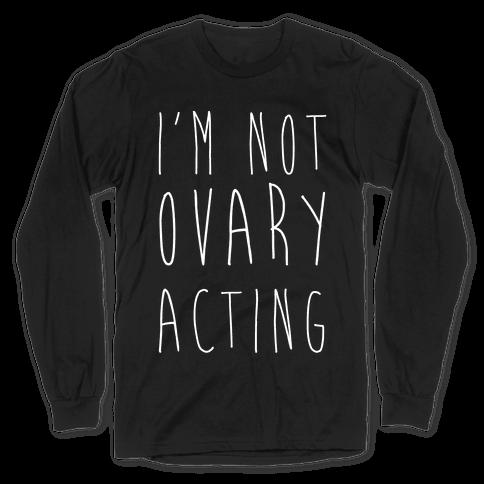 I'm not Ovary-acting Long Sleeve T-Shirt