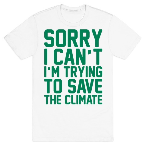 Sorry I Can't I'm Trying To Save The Climate T-Shirt