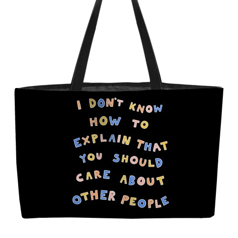 I Don't Know How To Explain That You Should Care About Other People Weekender Tote