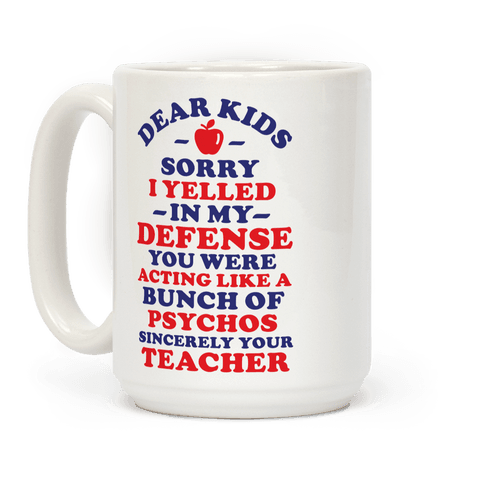 Dear Kids Sorry I Yelled In My Defense You Were Acting Like a Bunch of Psychos Sincerely Your Teacher Coffee Mug