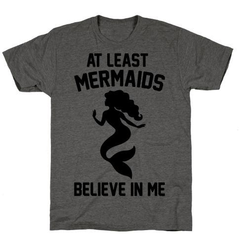 At Least Mermaids Believe In Me T-Shirt