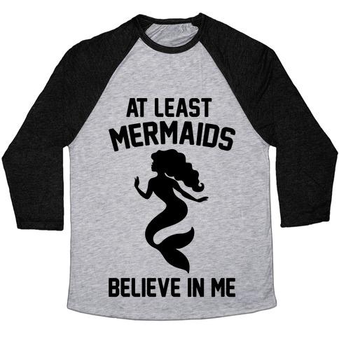 At Least Mermaids Believe In Me  Baseball Tee