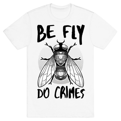 Be Fly Do Crimes T-Shirt