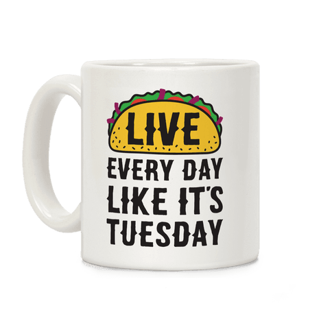 Live Every Day Like It's Tuesday Coffee Mug
