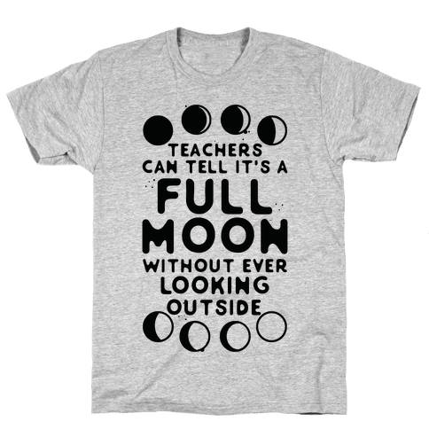 Teachers Can Tell It's a Full Moon Without Ever Looking Outside Mens T-Shirt