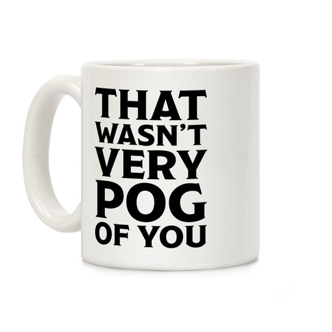 That Wasn't Vey Pog Of You Coffee Mug