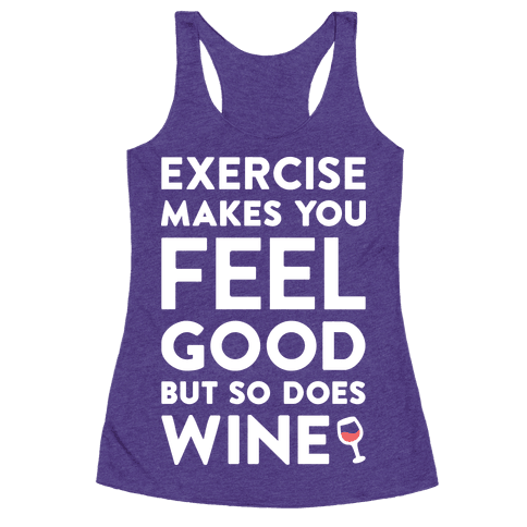 Exercise makes you feel good but so does wine white for Purple makes you feel