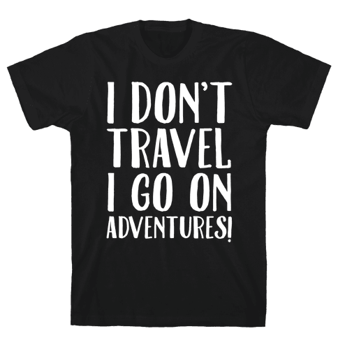 I Don't Travel I Go On Adventures White Print Mens T-Shirt