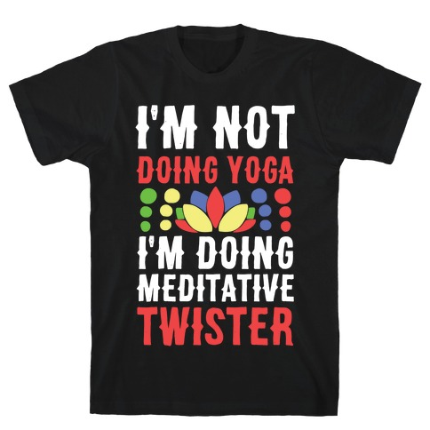 I'm Not Doing Yoga, I'm Doing Meditative Twister T-Shirt